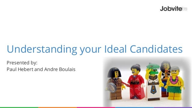 Understanding your Ideal Candidates Presented by: Paul Hebert and Andre Boulais