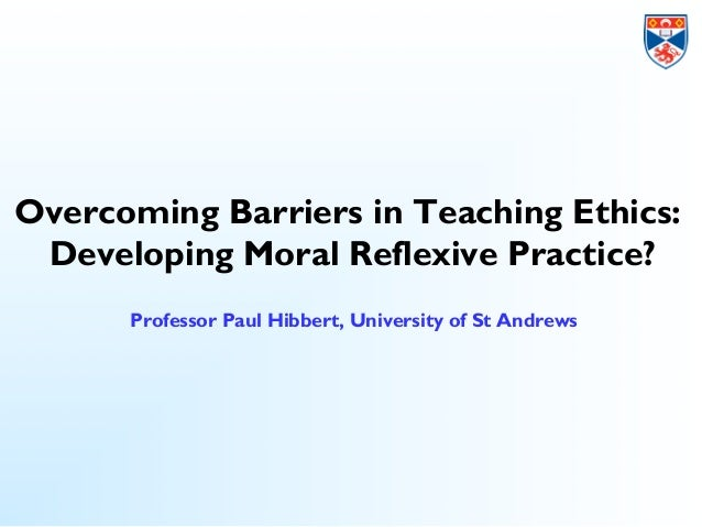 Overcoming barriers in teaching ethics: developing moral reflexive practice - Paul Hibbert