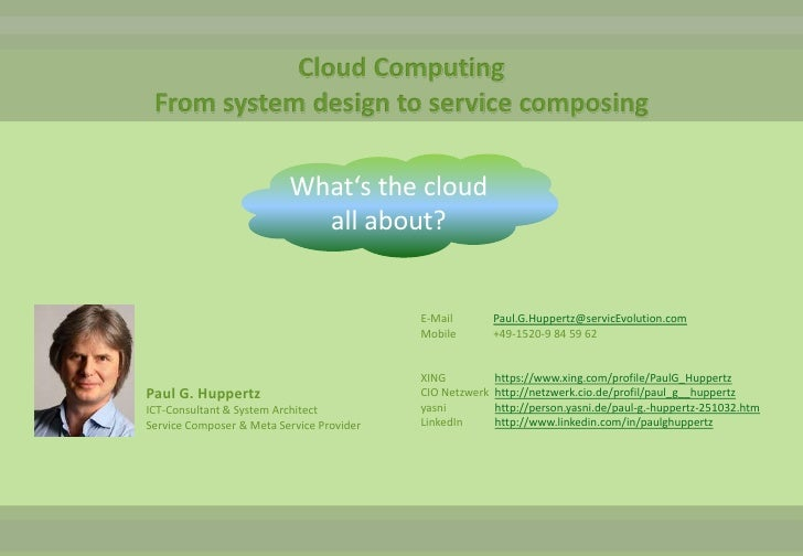 Cloud ComputingFrom system design to service composing<br />What's the cloud<br />all about?<br />E-Mail		Paul.G.Huppertz@...