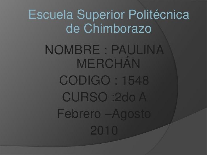 Escuela Superior Politécnica de Chimborazo<br />NOMBRE : PAULINA MERCHÁN<br />CODIGO : 1548<br />CURSO :2do A <br />Febrer...