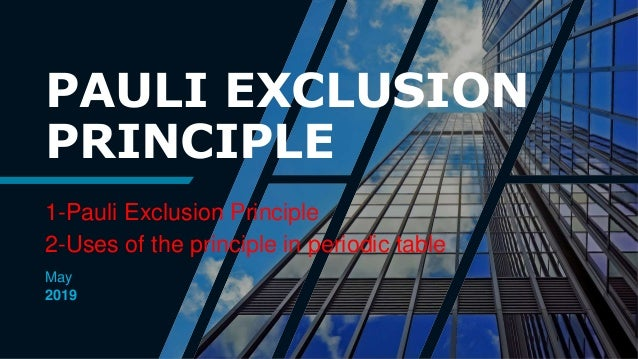 PAULI EXCLUSION PRINCIPLE 1-Pauli Exclusion Principle 2-Uses of the principle in periodic table May 2019