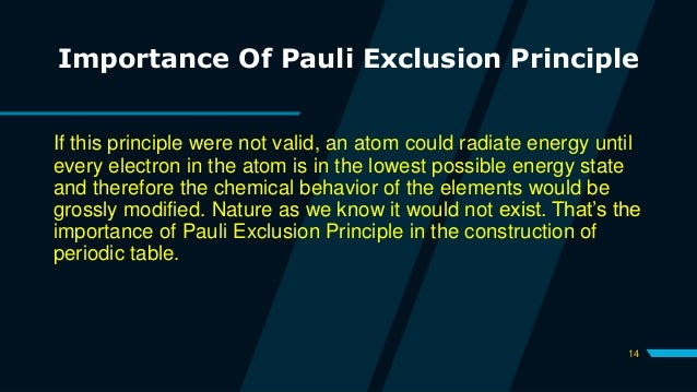 14 Importance Of Pauli Exclusion Principle If this principle were not valid, an atom could radiate energy until every elec...