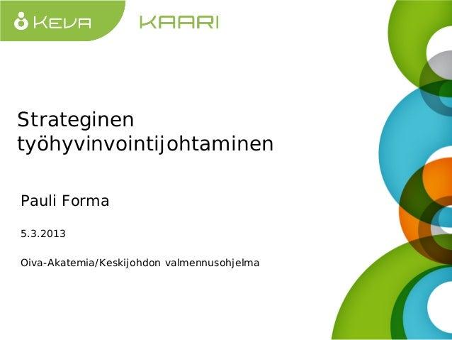 Strateginen työhyvinvointijohtaminen Pauli Forma 5.3.2013 Oiva-Akatemia/Keskijohdon valmennusohjelma