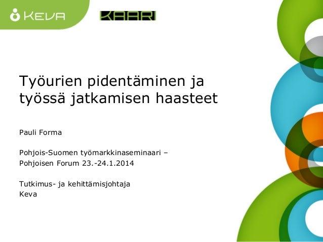 Työurien pidentäminen ja työssä jatkamisen haasteet Pauli Forma Pohjois-Suomen työmarkkinaseminaari – Pohjoisen Forum 23.-...
