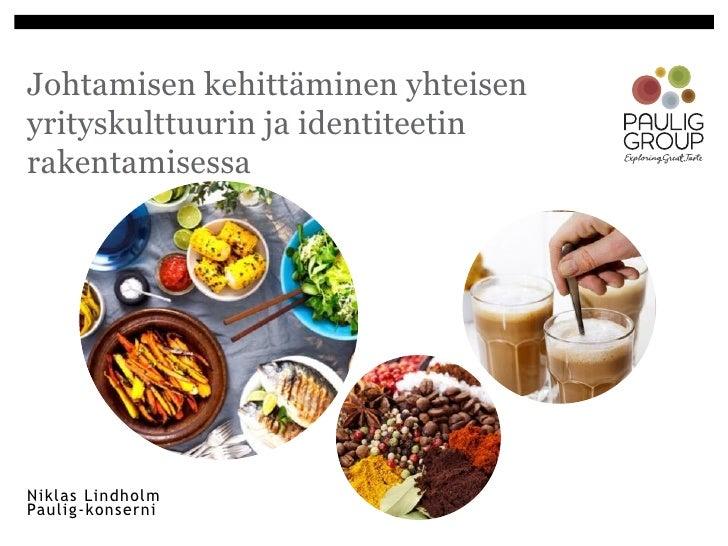 Johtamisen kehittäminen yhteisenyrityskulttuurin ja identiteetinrakentamisessaNiklas LindholmPaulig-konserni