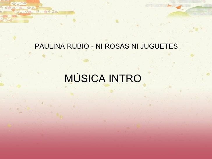 M ÚSICA INTRO PAULINA RUBIO - NI ROSAS NI JUGUETES