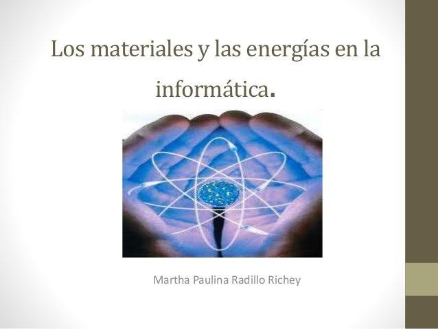 Los materiales y las energías en la informática. Martha Paulina Radillo Richey
