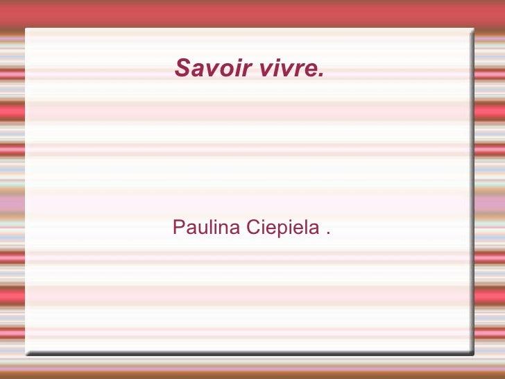 Savoir  vivre.   Paulina Ciepiela .