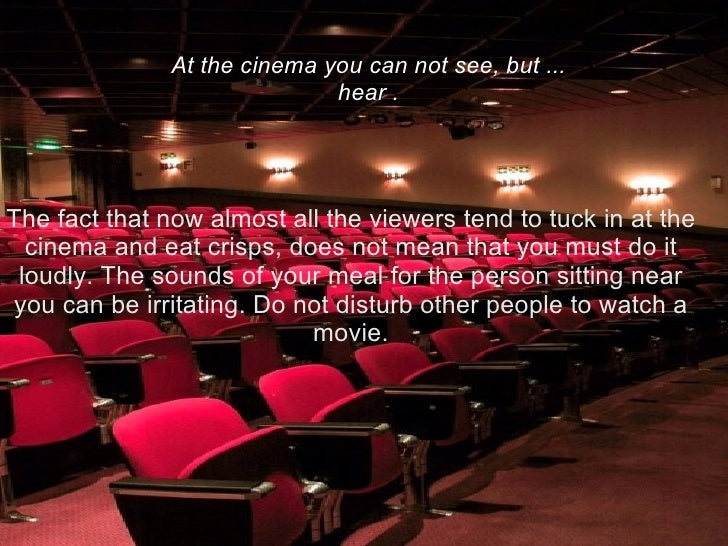 The fact that now almost all the viewers tend to tuck in at the cinema and eat crisps, does not mean that you must do it l...