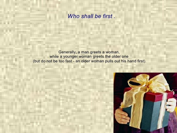 Generally, a man greets a woman,  while a younger woman greets the older one  (but do not be too fast - an older woman pul...