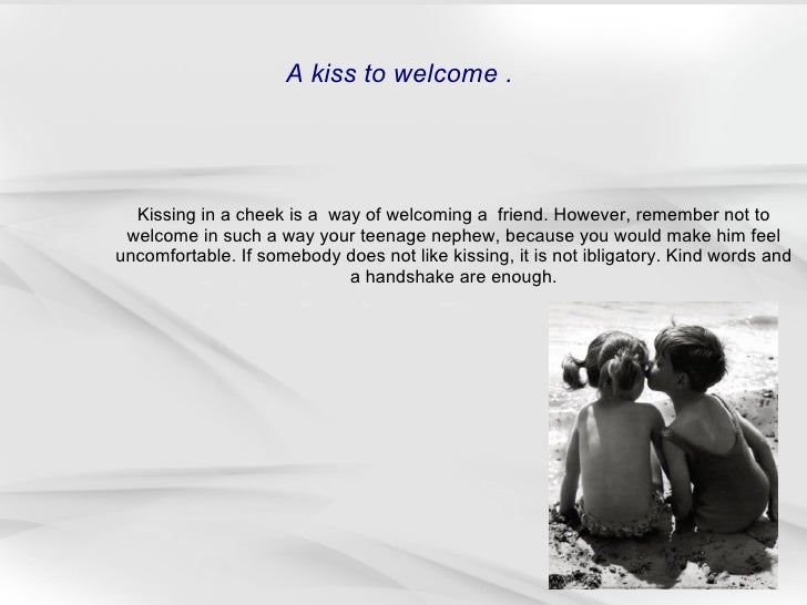 Kissing in a cheek is a  way of welcoming a  friend. However, remember not to welcome in such a way your teenage nephew, b...