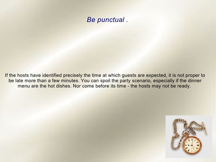 Be punctual . If the hosts have identified precisely the time at which guests are expected, it is not proper to be late mo...