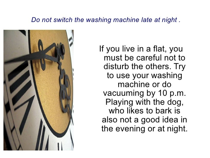 If you live  i n  a flat, you must be careful not to disturb the others. Try to use your washing machine or do vacuuming b...