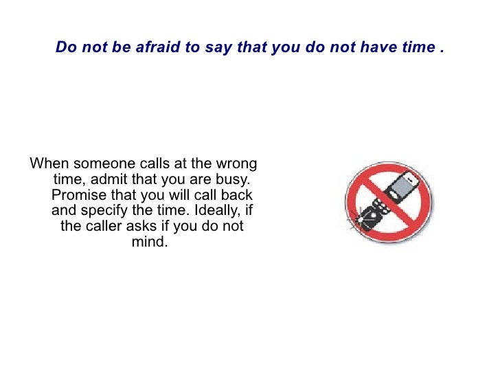 When someone calls at the wrong time, admit that you are busy. Promise that you will call back and specify the time. Ideal...