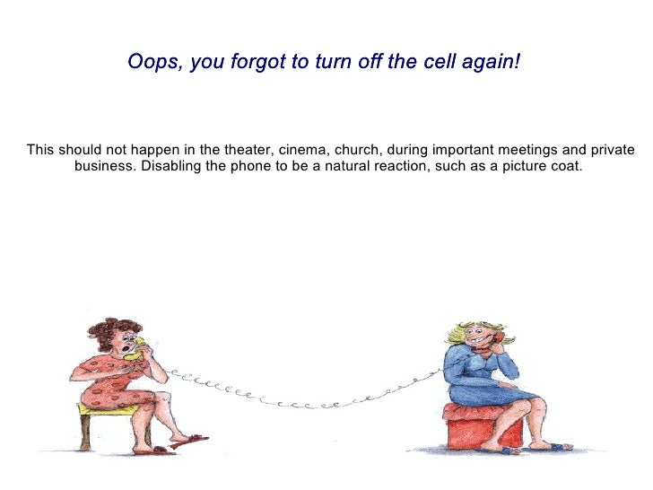 Oops, you forgot to turn off the cell again!  This should not happen in the theater, cinema, church, during important meet...