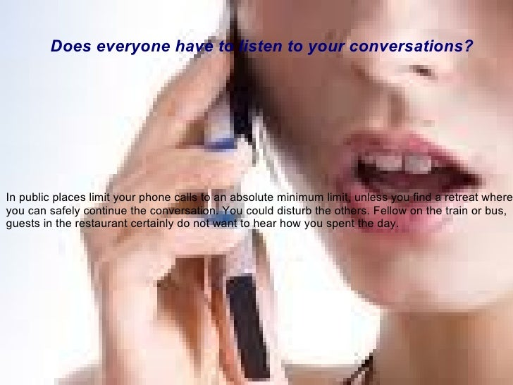 In public places limit your phone calls to an absolute minimum limit, unless you find a retreat where you can safely conti...