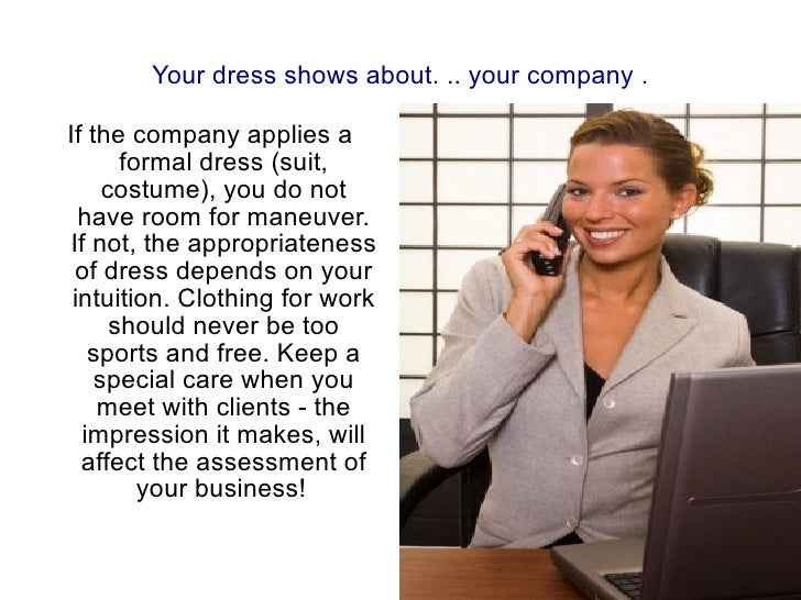 If the company applies a formal dress (suit, costume), you do not have room for maneuver. If not, the appropriateness of d...
