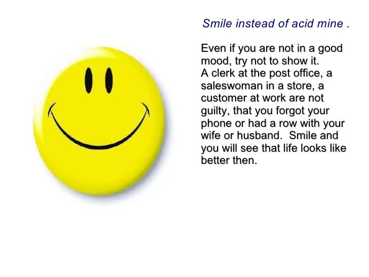 Smile instead of acid mine . Even  if you are not in a good mood, try not to show it.  A clerk at the post office, a sales...