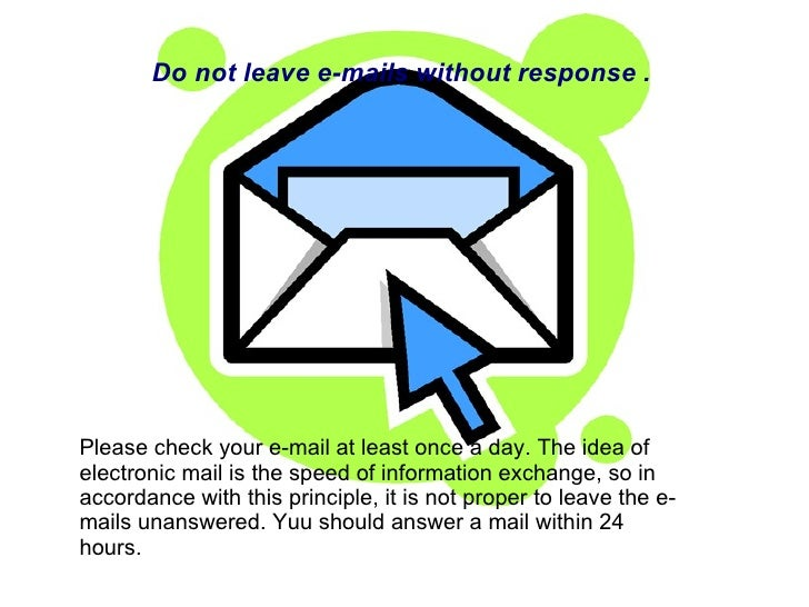 Please check your e-mail at least once a day. The idea of electronic mail is the speed of information exchange, so in acco...