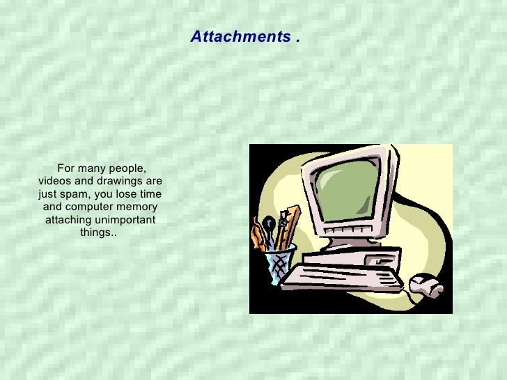 Attachments . For many people, videos and drawings are just spam, you lose time and computer memory attaching unimportant ...