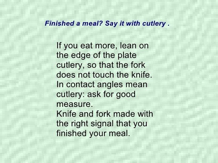 Finished a meal? Say it with cutlery . If you eat more, lean on the edge of the plate cutlery, so that the fork does not t...