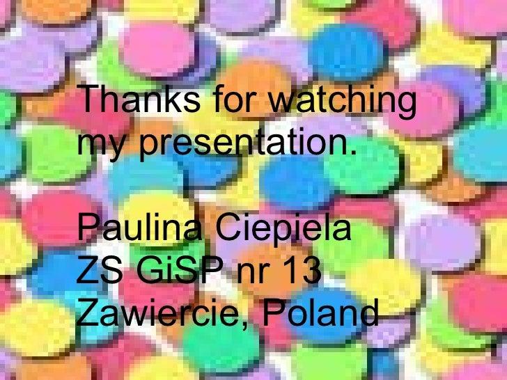 Thanks for watching my presentation. Paulina Ciepiela ZS GiSP nr 13 Zawiercie, Poland