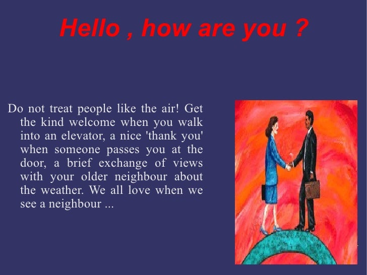 Hello ,  how  are you ? Do not treat people like the air! Get the kind welcome when you walk into an elevator, a nice 'tha...