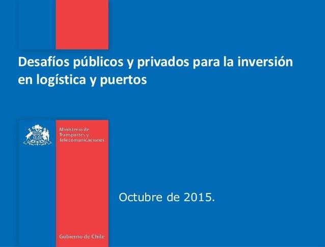Desafíos públicos y privados para la inversión en logística y puertos Octubre de 2015.