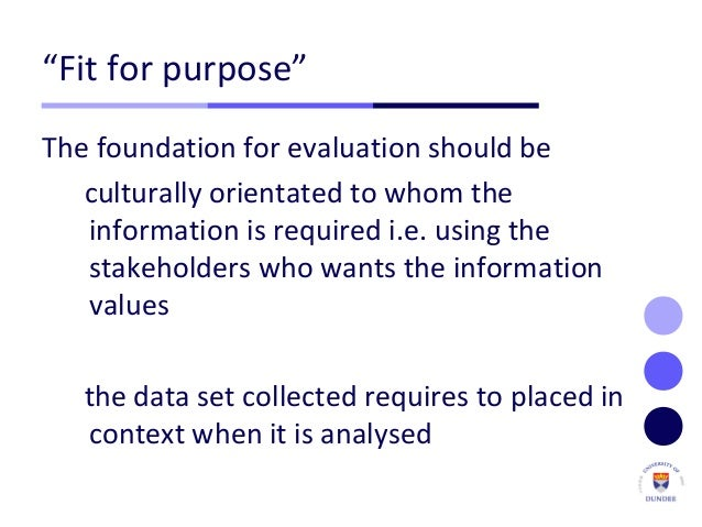 """""""Fit for purpose"""" The foundation for evaluation should be culturally orientated to whom the information is required i.e. u..."""