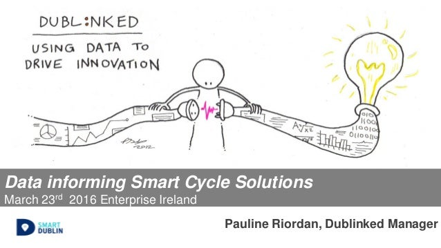 Data informing Smart Cycle Solutions March 23rd 2016 Enterprise Ireland Pauline Riordan, Dublinked Manager