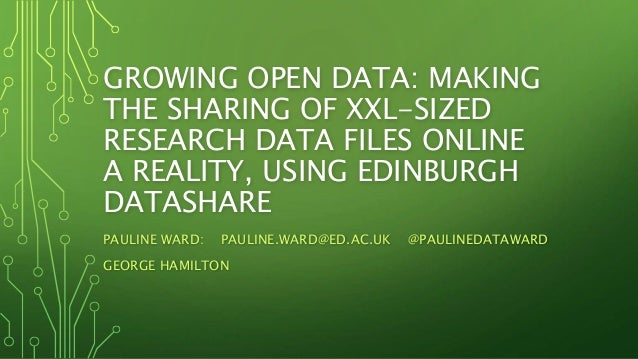 GROWING OPEN DATA: MAKING THE SHARING OF XXL-SIZED RESEARCH DATA FILES ONLINE A REALITY, USING EDINBURGH DATASHARE PAULINE...