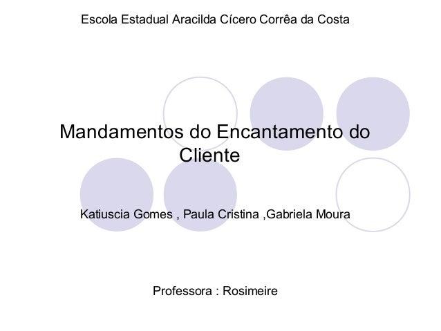 Mandamentos do Encantamento do Cliente Escola Estadual Aracilda Cícero Corrêa da Costa Katiuscia Gomes , Paula Cristina ,G...