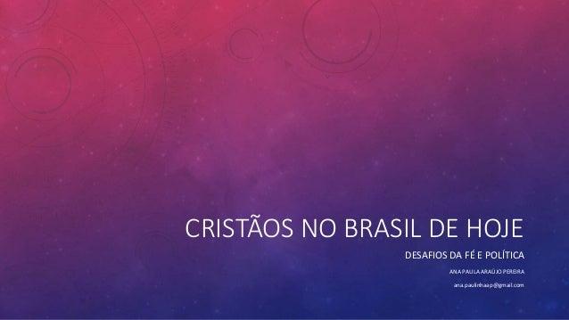 CRISTÃOS NO BRASIL DE HOJE DESAFIOS DA FÉ E POLÍTICA ANA PAULA ARAÚJO PEREIRA ana.paulinhaap@gmail.com