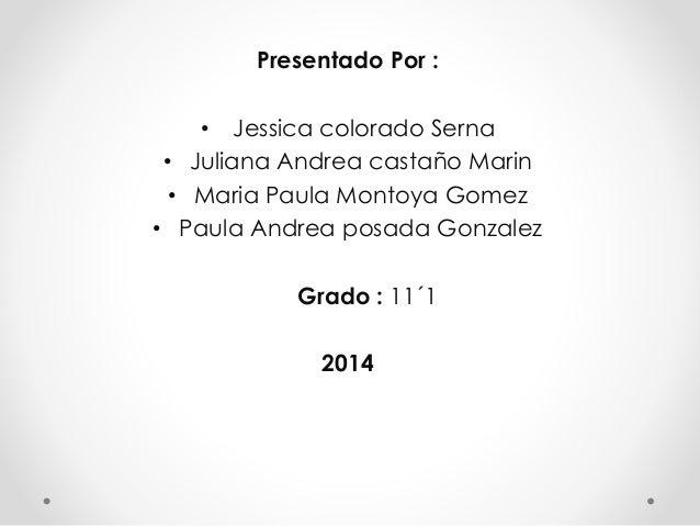 Presentado Por : • Jessica colorado Serna • Juliana Andrea castaño Marin • Maria Paula Montoya Gomez • Paula Andrea posada...