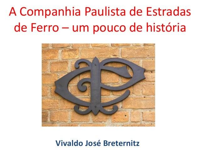 A Companhia Paulista de Estradas de Ferro – um pouco de história Vivaldo José Breternitz