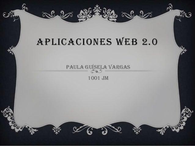 APLICACIONES WEB 2.0 Paula guísela Vargas 1001 jm