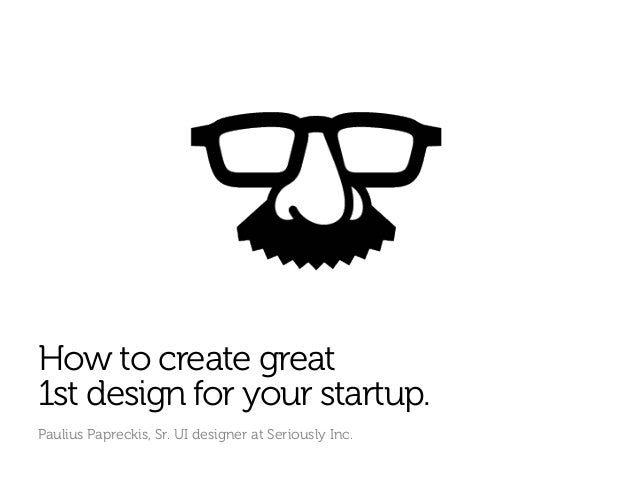 How to create great1st design for your startup.Paulius Papreckis, Sr. UI designer at Seriously Inc.