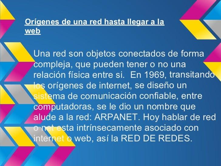 Orígenes de una red hasta llegar a laweb  Una red son objetos conectados de forma  compleja, que pueden tener o no una  re...