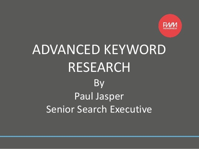 ADVANCED KEYWORD RESEARCH By Paul Jasper Senior Search Executive