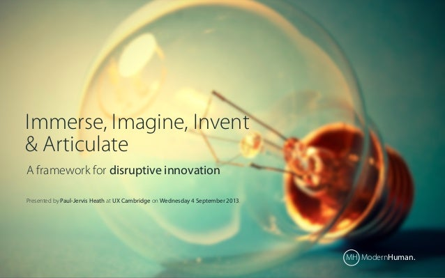 Immerse, Imagine, Invent & Articulate A framework for disruptive innovation Presented by Paul-Jervis Heath at UX Cambridge...