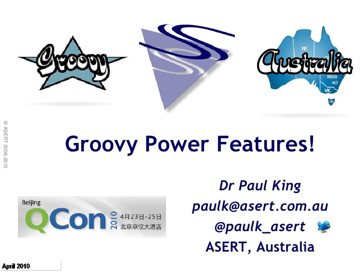 © ASERT 2006-2010                         Groovy Power Features!                                    Dr Paul King          ...
