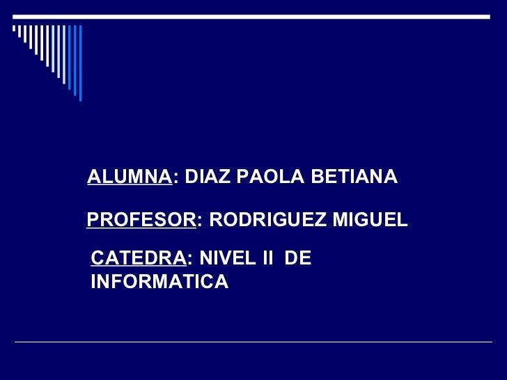 ALUMNA : DIAZ PAOLA BETIANA PROFESOR : RODRIGUEZ MIGUEL CATEDRA : NIVEL   ll   DE   INFORMATICA