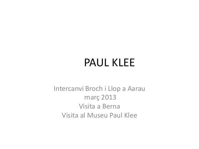 PAUL KLEEIntercanvi Broch i Llop a Aarau           març 2013         Visita a Berna   Visita al Museu Paul Klee