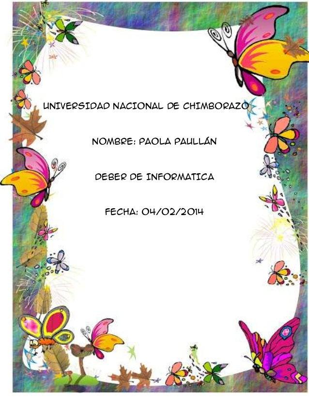 UNIVERSIDAD NACIONAL DE CHIMBORAZO  NOMBRE: PAOLA PAULLÁN  DEBER DE INFORMATICA  FECHA: 04/02/2014