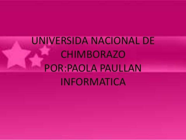 UNIVERSIDA NACIONAL DE CHIMBORAZO POR:PAOLA PAULLAN INFORMATICA