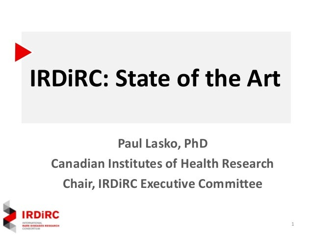 IRDiRC: State of the Art Paul Lasko, PhD Canadian Institutes of Health Research Chair, IRDiRC Executive Committee 1