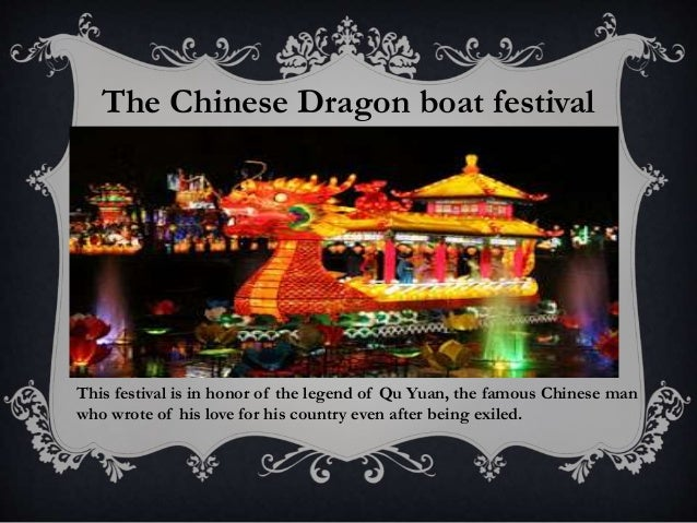 The Chinese Dragon boat festival This festival is in honor of the legend of Qu Yuan, the famous Chinese man who wrote of h...