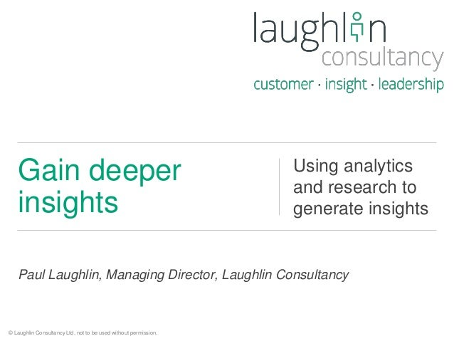 Gain deeper  insights  Using analytics  and research to  generate insights  Paul Laughlin, Managing Director, Laughlin Con...
