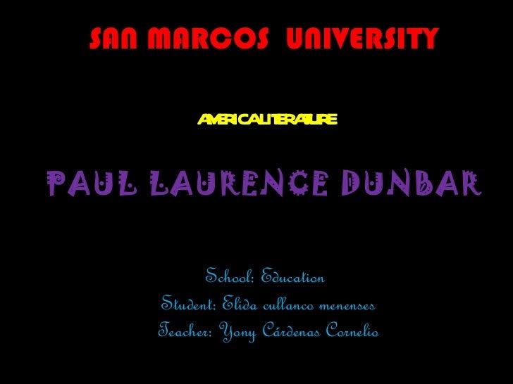 SAN MARCOS  UNIVERSITY AMERICA LITERATURE  PAUL LAURENCE DUNBAR School: Education  Student: Elida cullanco menenses Teache...
