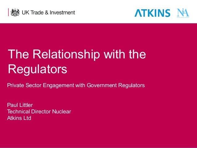The Relationship with the Regulators Private Sector Engagement with Government Regulators Paul Littler Technical Director ...